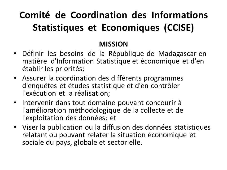 Comité de Coordination des Informations Statistiques et Economiques (CCISE) MISSION Définir les besoins de la République de Madagascar en matière d'In