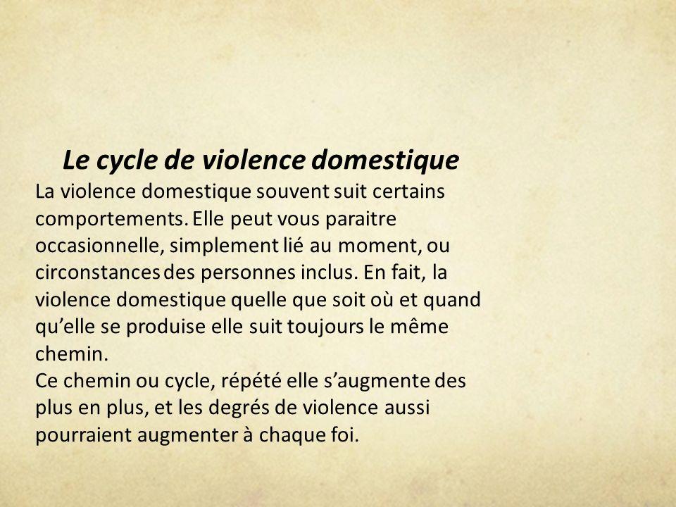 Le cycle de violence domestique La violence domestique souvent suit certains comportements. Elle peut vous paraitre occasionnelle, simplement lié au m