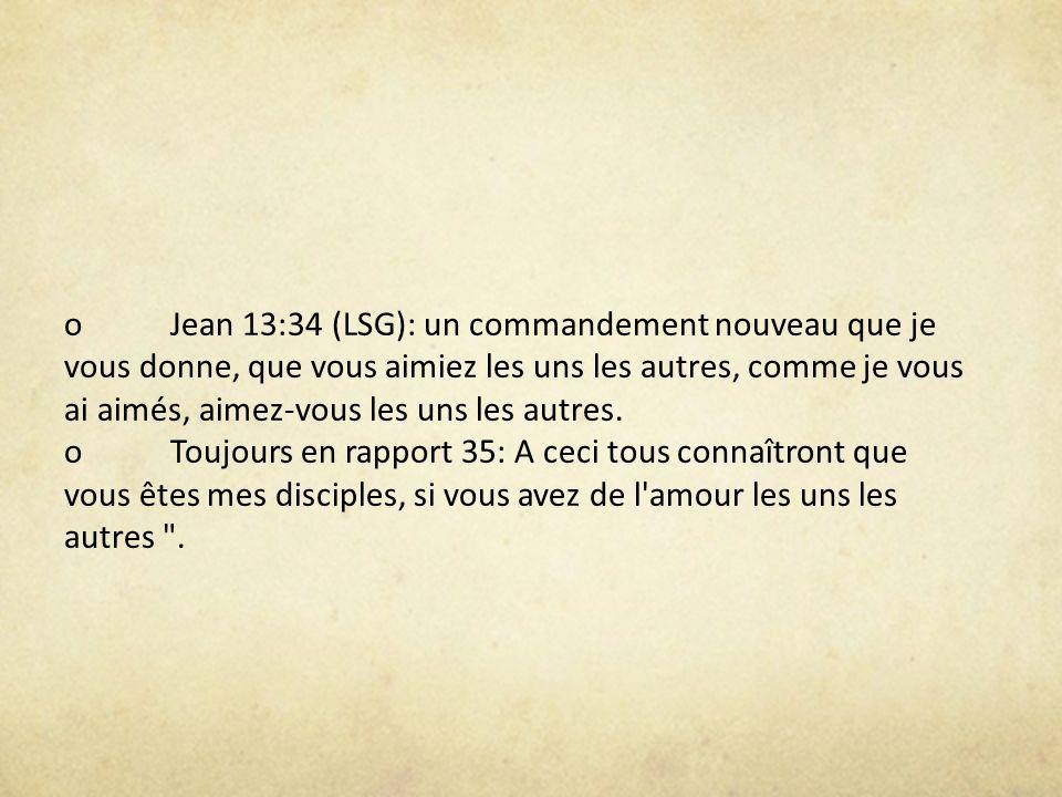 oJean 13:34 (LSG): un commandement nouveau que je vous donne, que vous aimiez les uns les autres, comme je vous ai aimés, aimez-vous les uns les autre