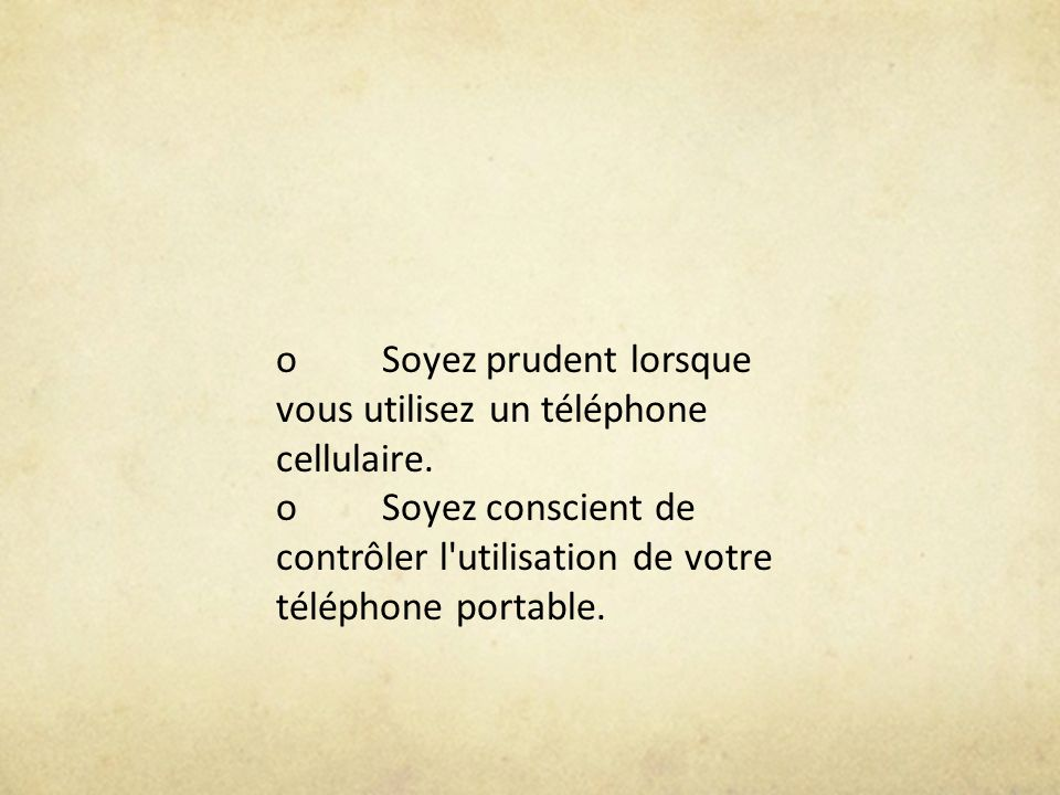 oSoyez prudent lorsque vous utilisez un téléphone cellulaire. oSoyez conscient de contrôler l'utilisation de votre téléphone portable.