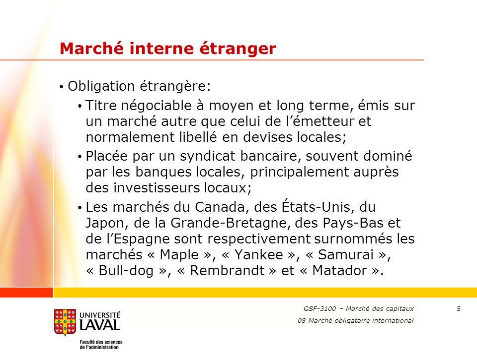 www.ulaval.ca 5 Marché interne étranger Obligation étrangère: Titre négociable à moyen et long terme, émis sur un marché autre que celui de lémetteur et normalement libellé en devises locales; Placée par un syndicat bancaire, souvent dominé par les banques locales, principalement auprès des investisseurs locaux; Les marchés du Canada, des États-Unis, du Japon, de la Grande-Bretagne, des Pays-Bas et de lEspagne sont respectivement surnommés les marchés « Maple », « Yankee », « Samurai », « Bull-dog », « Rembrandt » et « Matador ».