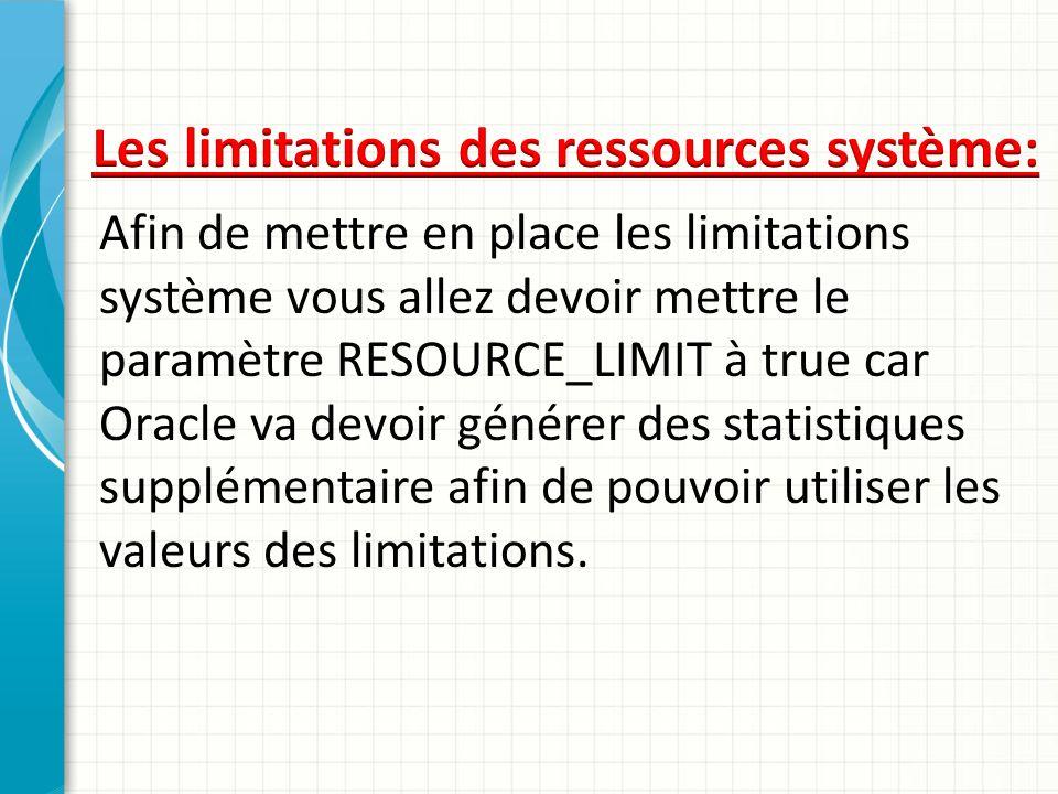 Afin de mettre en place les limitations système vous allez devoir mettre le paramètre RESOURCE_LIMIT à true car Oracle va devoir générer des statistiq