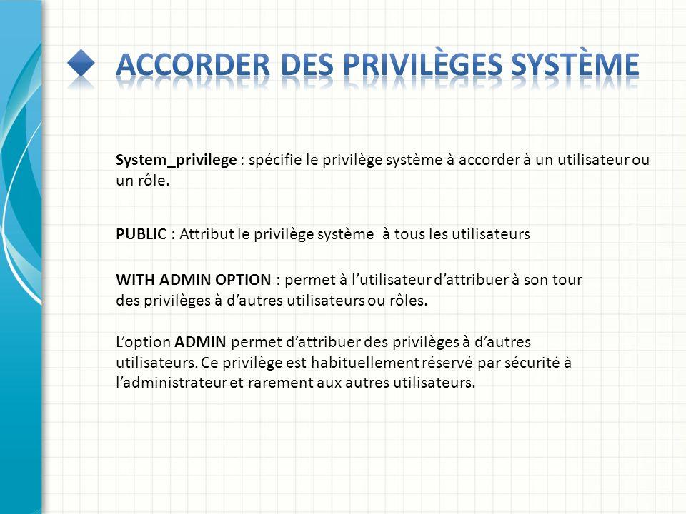 System_privilege : spécifie le privilège système à accorder à un utilisateur ou un rôle. PUBLIC : Attribut le privilège système à tous les utilisateur