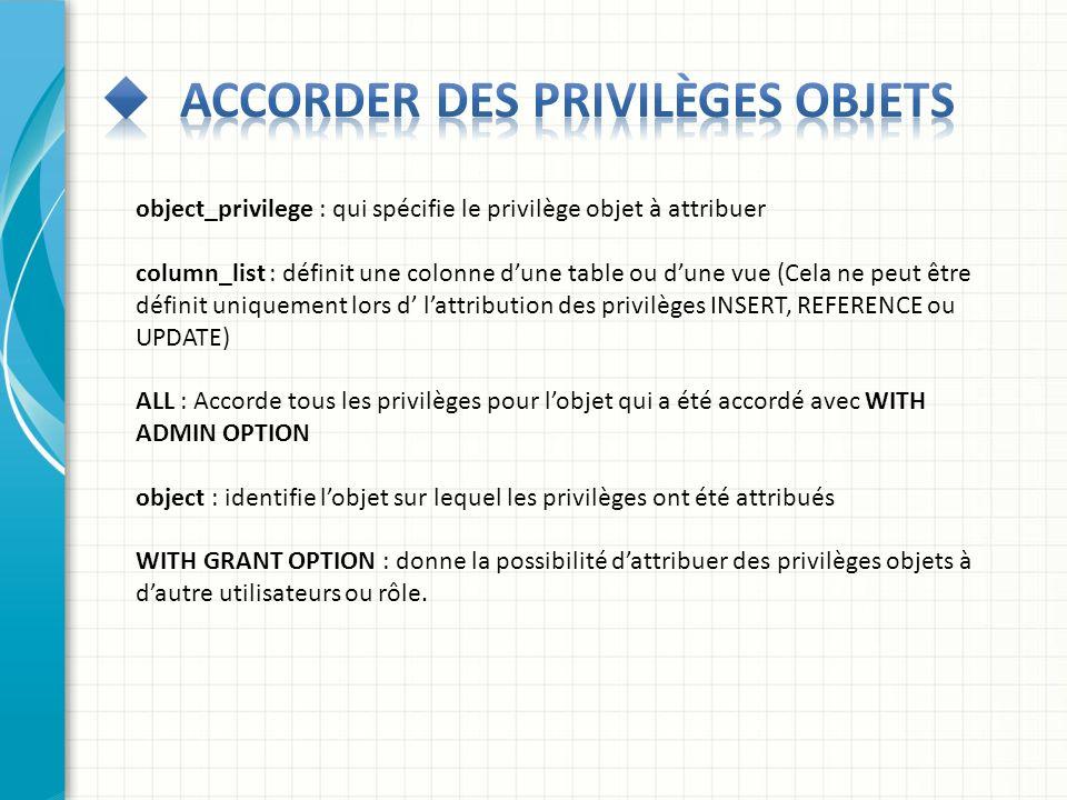 object_privilege : qui spécifie le privilège objet à attribuer column_list : définit une colonne dune table ou dune vue (Cela ne peut être définit uni