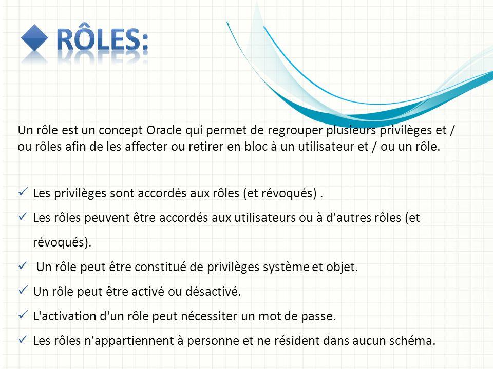 Un rôle est un concept Oracle qui permet de regrouper plusieurs privilèges et / ou rôles afin de les affecter ou retirer en bloc à un utilisateur et /