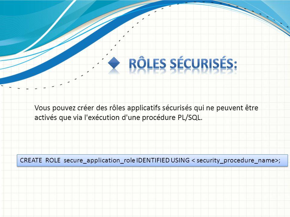 Vous pouvez créer des rôles applicatifs sécurisés qui ne peuvent être activés que via l'exécution d'une procédure PL/SQL. CREATE ROLE secure_applicati