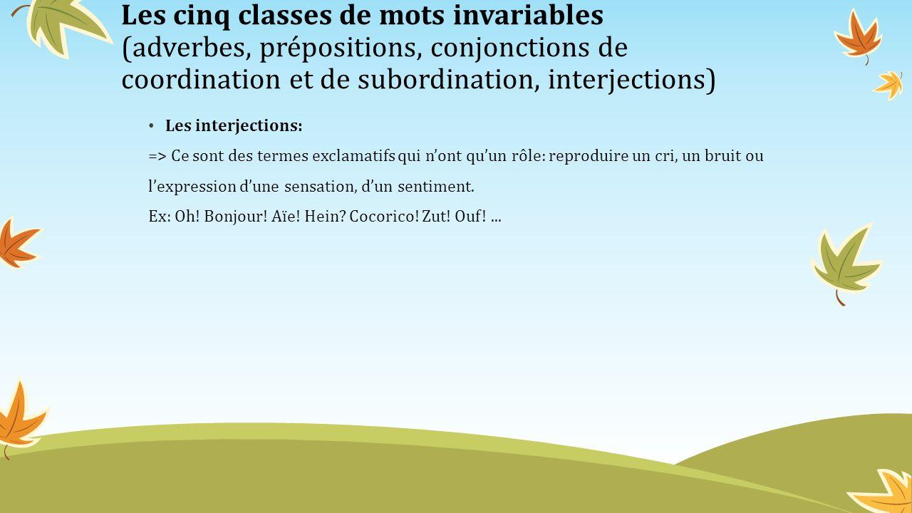 Les cinq classes de mots invariables (adverbes, prépositions, conjonctions de coordination et de subordination, interjections) Les interjections: => C