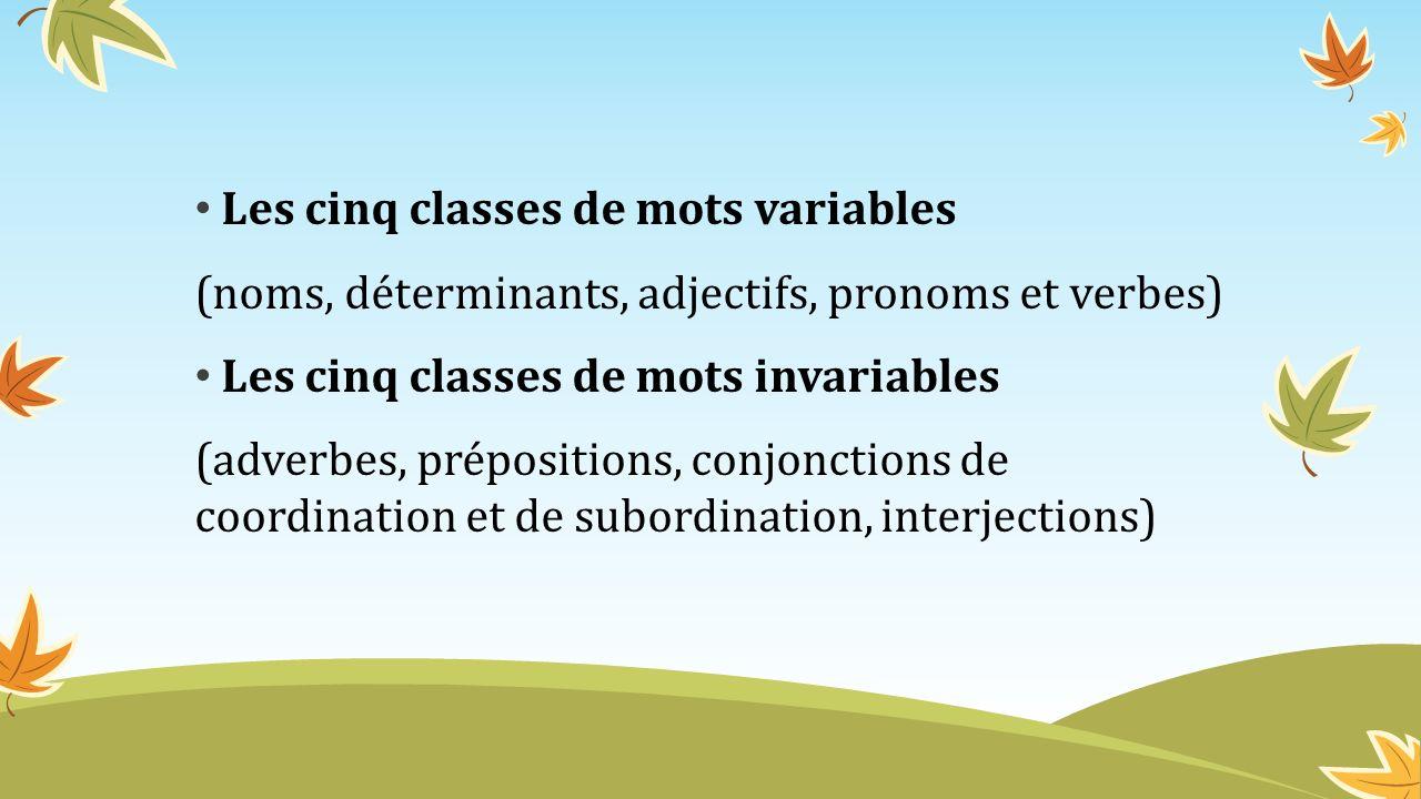 Les cinq classes de mots variables (noms, déterminants, adjectifs, pronoms et verbes) Les cinq classes de mots invariables (adverbes, prépositions, co