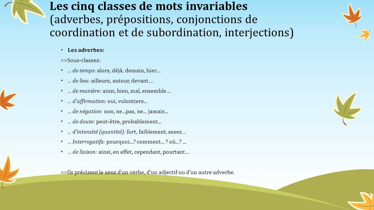 Les cinq classes de mots invariables (adverbes, prépositions, conjonctions de coordination et de subordination, interjections) Les adverbes: =>Sous-cl