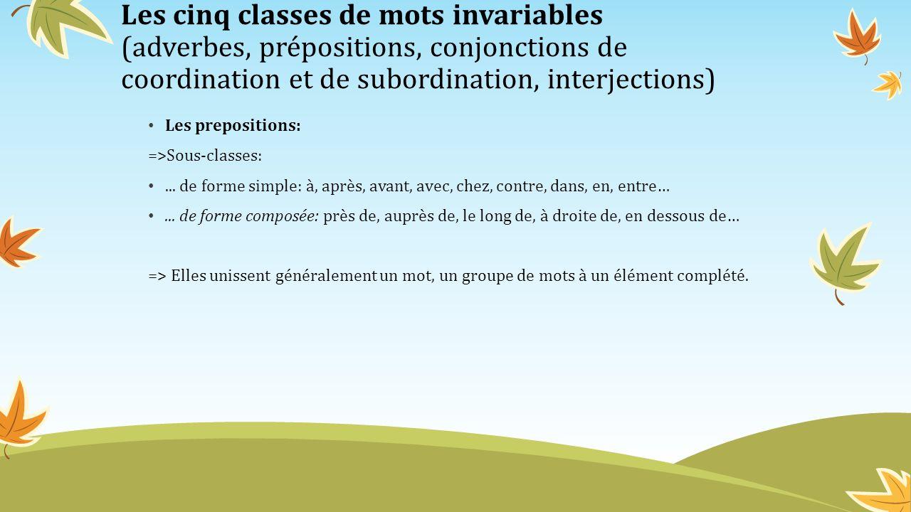 Les cinq classes de mots invariables (adverbes, prépositions, conjonctions de coordination et de subordination, interjections) Les prepositions: =>Sou