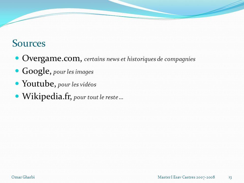 Sources Overgame.com, certains news et historiques de compagnies Google, pour les images Youtube, pour les vidéos Wikipedia.fr, pour tout le reste … 13 Omar Gharbi Master I Esav Castres 2007-2008