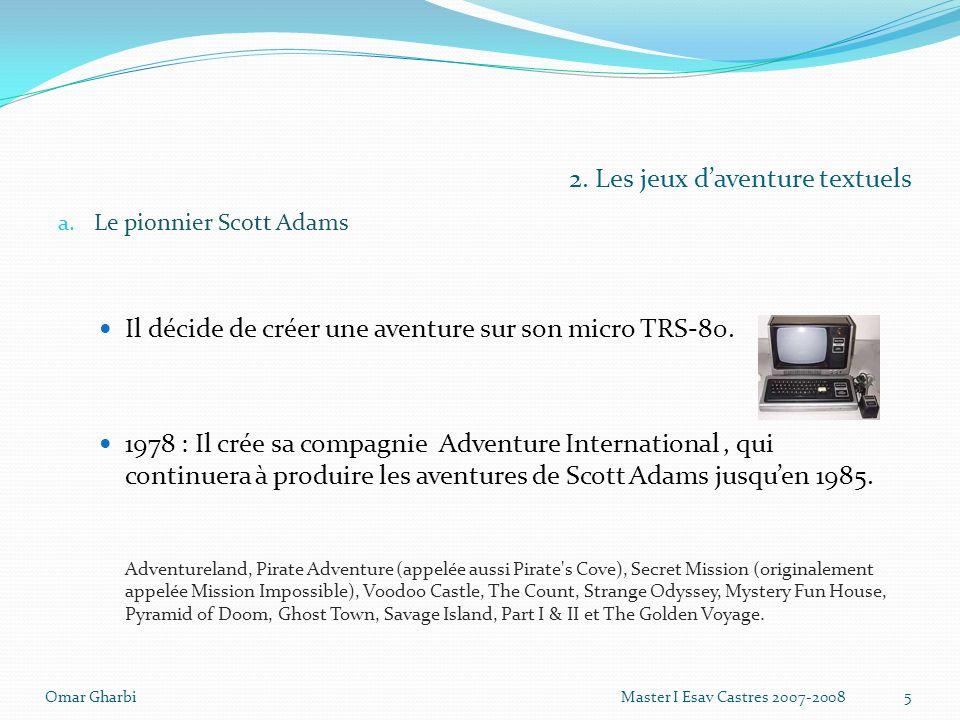 2. Les jeux daventure textuels a. Le pionnier Scott Adams Il décide de créer une aventure sur son micro TRS-80. 1978 : Il crée sa compagnie Adventure