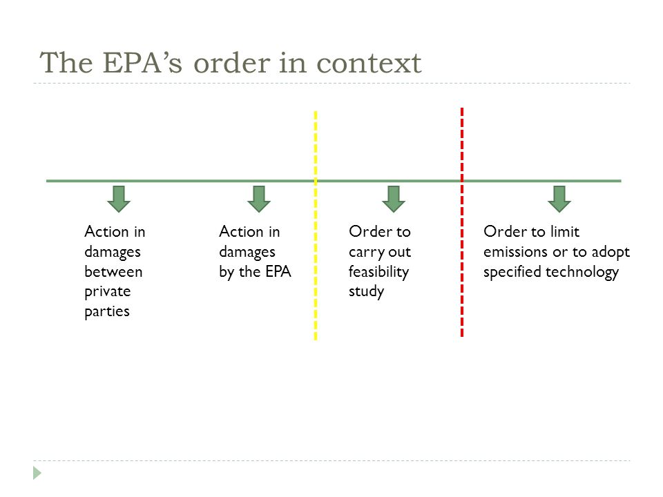 The EPAs order in context Action in damages between private parties Action in damages by the EPA Order to carry out feasibility study Order to limit emissions or to adopt specified technology