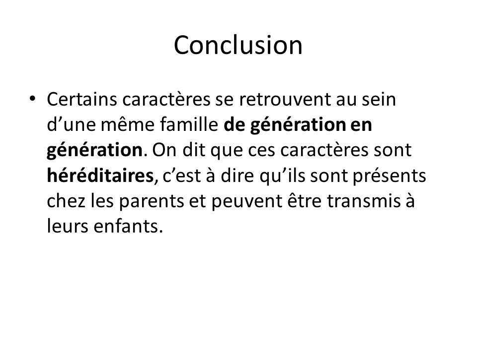 Conclusion Certains caractères se retrouvent au sein dune même famille de génération en génération. On dit que ces caractères sont héréditaires, cest