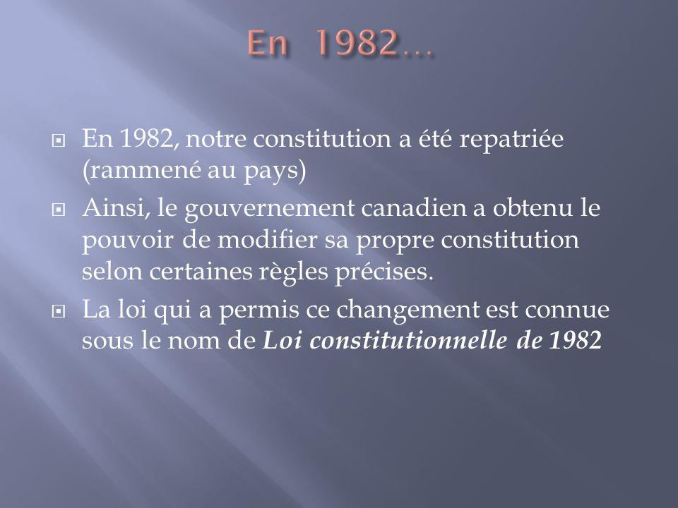 En 1982, notre constitution a été repatriée (rammené au pays) Ainsi, le gouvernement canadien a obtenu le pouvoir de modifier sa propre constitution selon certaines règles précises.