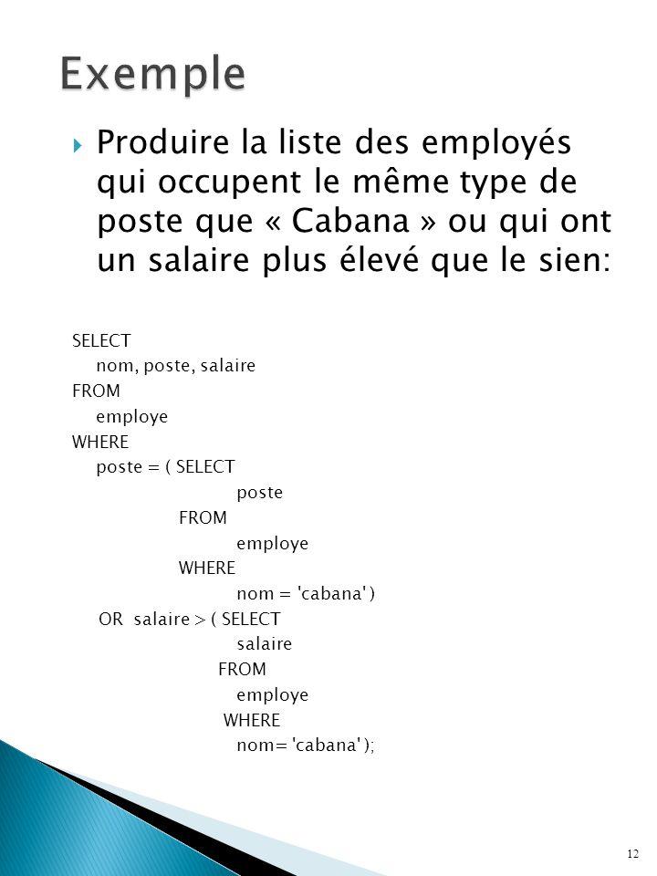 Produire la liste des employés qui occupent le même type de poste que « Cabana » ou qui ont un salaire plus élevé que le sien: SELECT nom, poste, salaire FROM employe WHERE poste = ( SELECT poste FROM employe WHERE nom = cabana ) OR salaire > ( SELECT salaire FROM employe WHERE nom= cabana ); 12