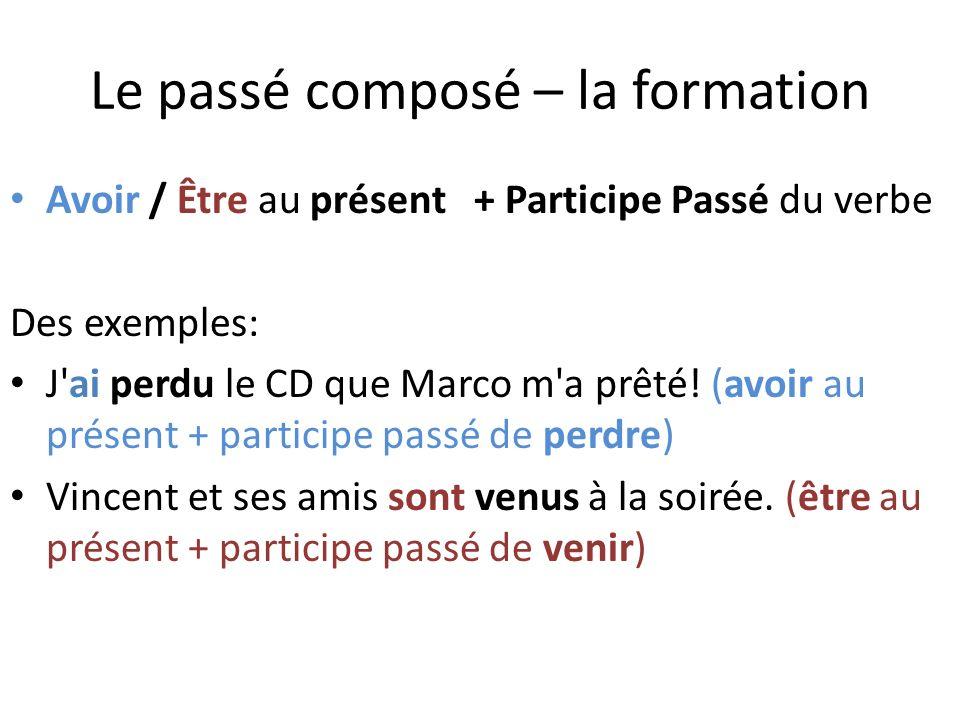 Le passé composé – la formation Avoir / Être au présent + Participe Passé du verbe Des exemples: J ai perdu le CD que Marco m a prêté.