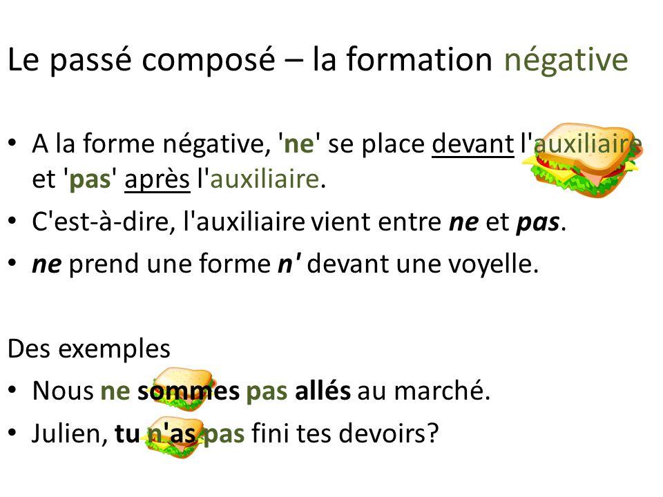 Le passé composé – la formation négative A la forme négative, ne se place devant l auxiliaire et pas après l auxiliaire.