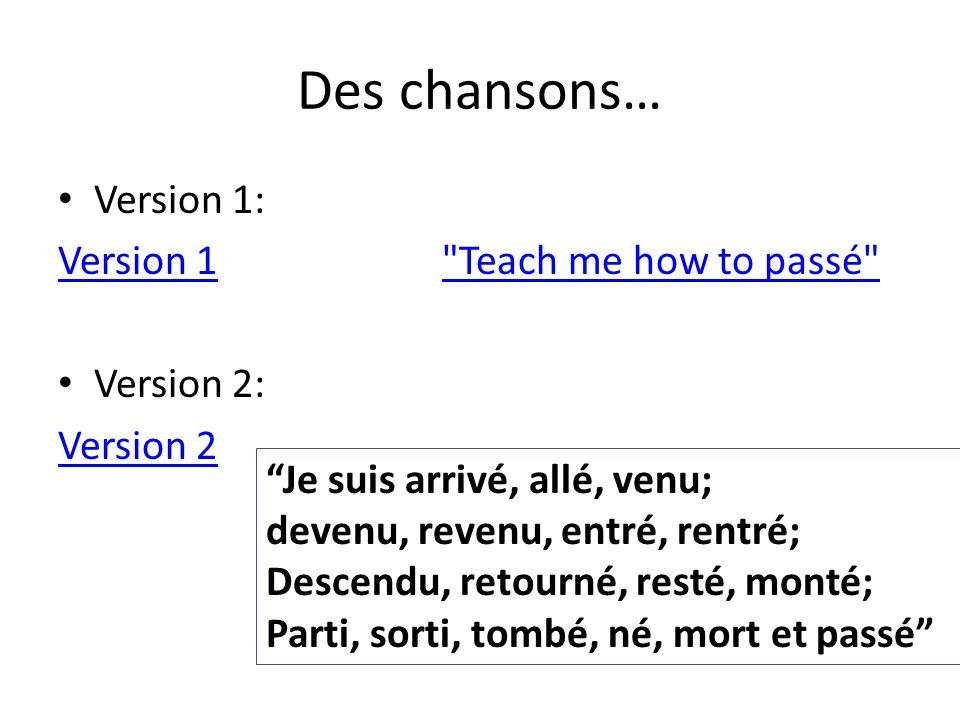 Des chansons… Version 1: Version 1 Teach me how to passé Version 2: Version 2 Je suis arrivé, allé, venu; devenu, revenu, entré, rentré; Descendu, retourné, resté, monté; Parti, sorti, tombé, né, mort et passé