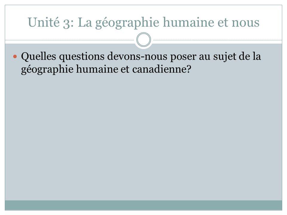 Unité 3: La géographie humaine et nous Quelles questions devons-nous poser au sujet de la géographie humaine et canadienne?