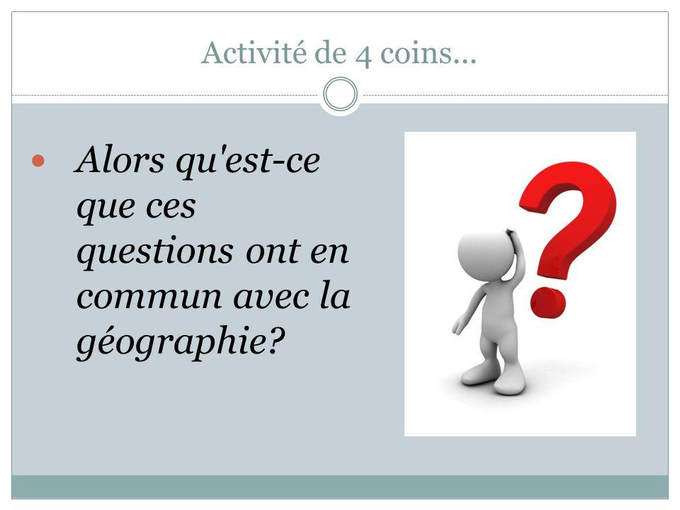 Activité de 4 coins... Alors qu est-ce que ces questions ont en commun avec la géographie?