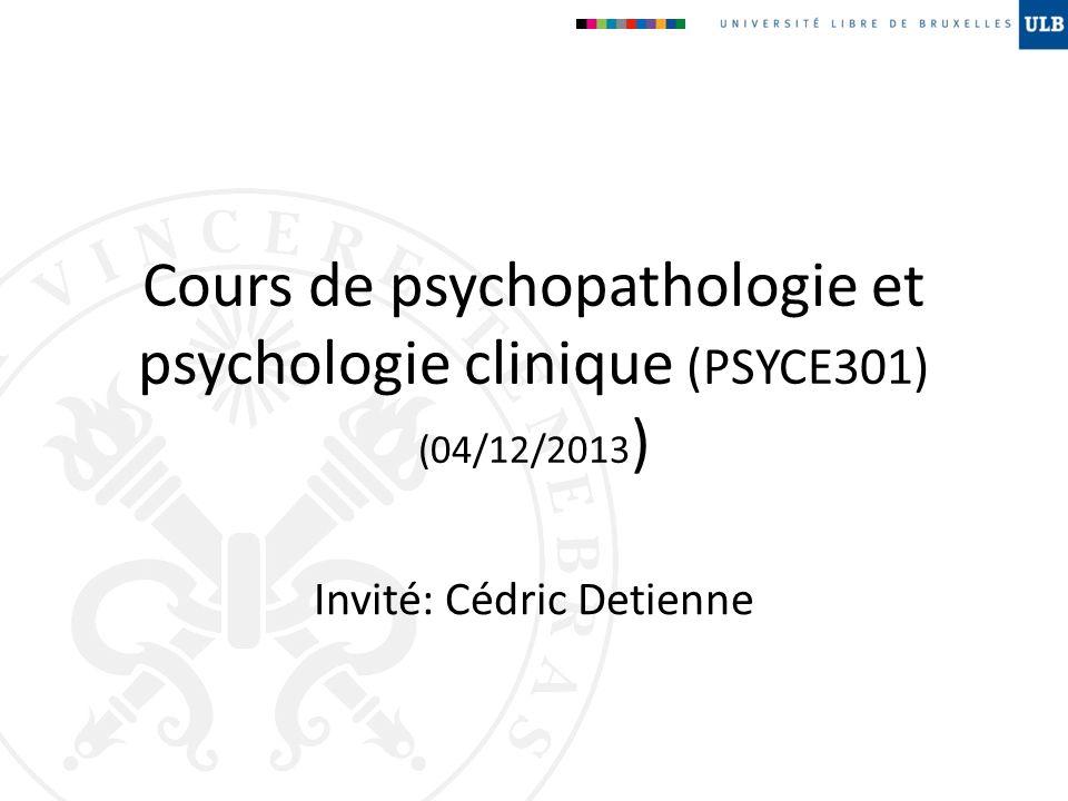 Cours de psychopathologie et psychologie clinique (PSYCE301) (04/12/2013 ) Invité: Cédric Detienne