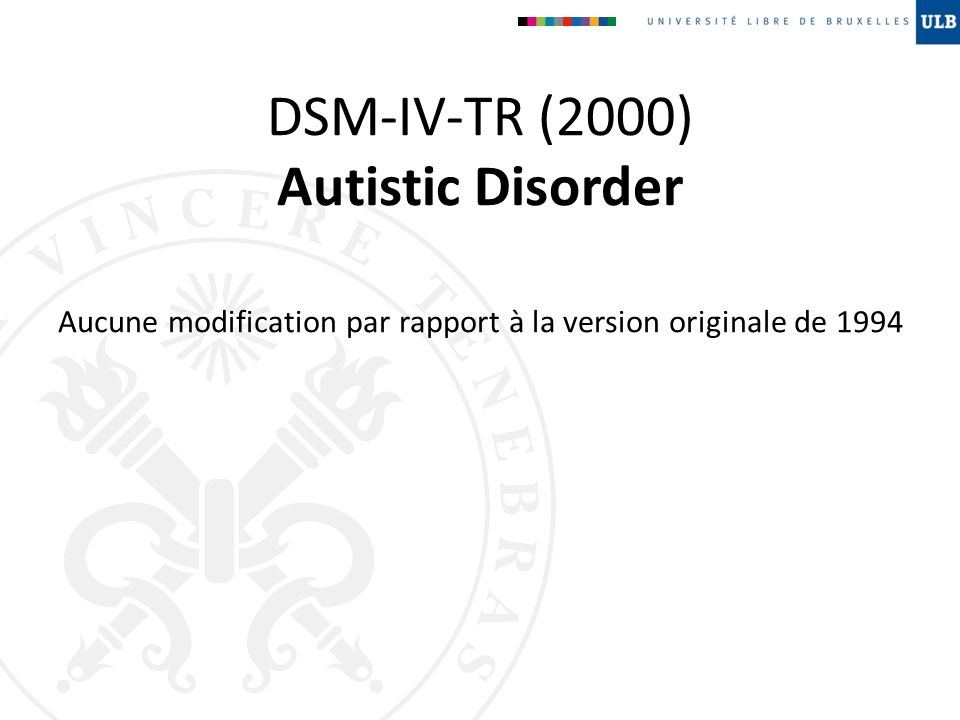 DSM-IV-TR (2000) Autistic Disorder Aucune modification par rapport à la version originale de 1994