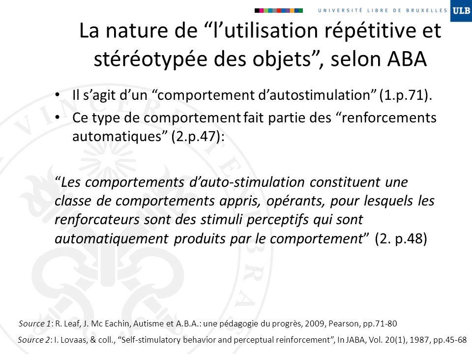 La nature de lutilisation répétitive et stéréotypée des objets, selon ABA Il sagit dun comportement dautostimulation (1.p.71). Ce type de comportement