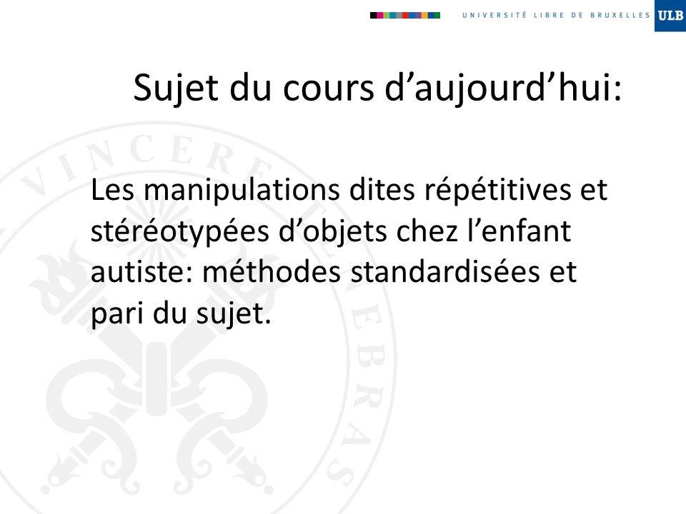 Sujet du cours daujourdhui: Les manipulations dites répétitives et stéréotypées dobjets chez lenfant autiste: méthodes standardisées et pari du sujet.