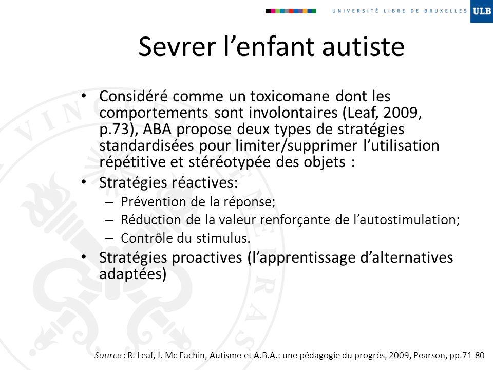 Sevrer lenfant autiste Considéré comme un toxicomane dont les comportements sont involontaires (Leaf, 2009, p.73), ABA propose deux types de stratégie
