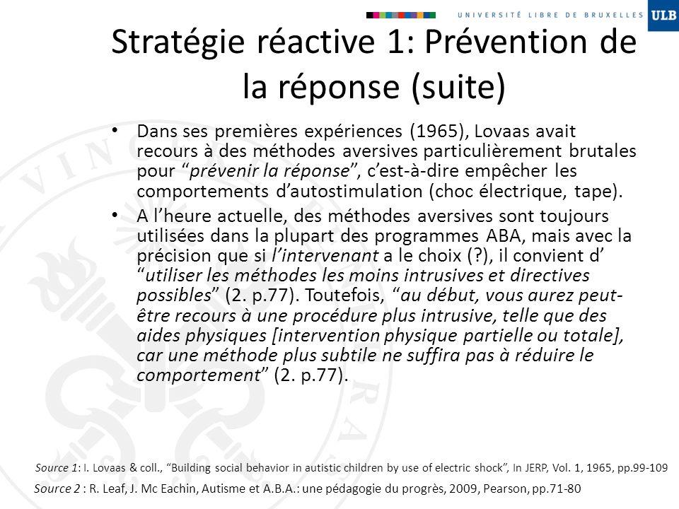 Stratégie réactive 1: Prévention de la réponse (suite) Dans ses premières expériences (1965), Lovaas avait recours à des méthodes aversives particuliè