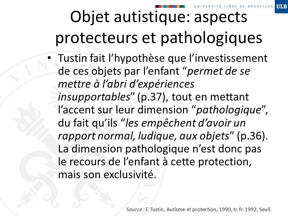 Objet autistique: aspects protecteurs et pathologiques Tustin fait lhypothèse que linvestissement de ces objets par lenfant permet de se mettre à labr