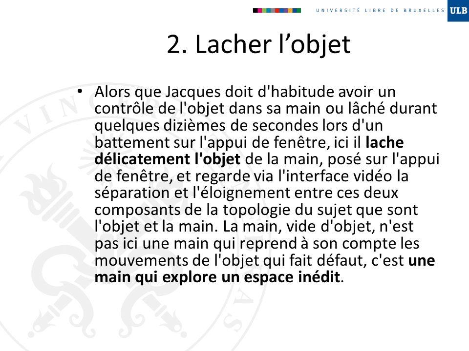 2. Lacher lobjet Alors que Jacques doit d'habitude avoir un contrôle de l'objet dans sa main ou lâché durant quelques dizièmes de secondes lors d'un b
