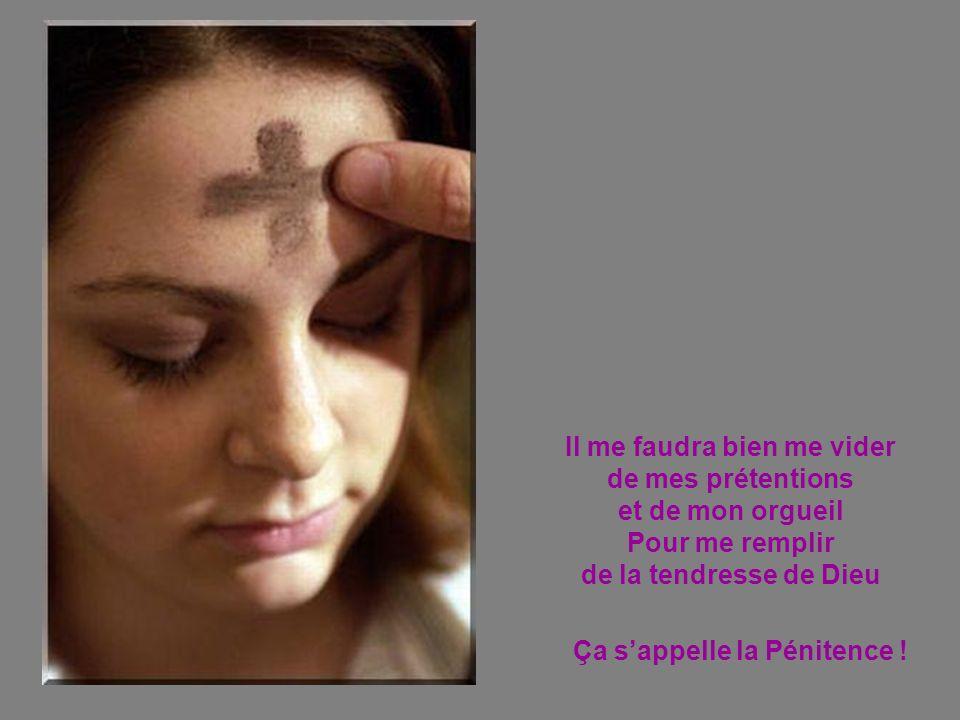 Il me faudra bien me vider de mes prétentions et de mon orgueil Pour me remplir de la tendresse de Dieu Ça sappelle la Pénitence !