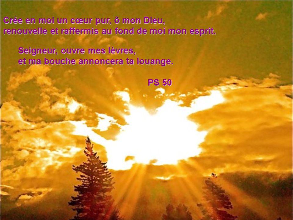 Crée en moi un cœur pur, ô mon Dieu, renouvelle et raffermis au fond de moi mon esprit. Seigneur, ouvre mes lèvres, et ma bouche annoncera ta louange.