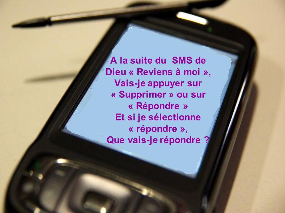A la suite du SMS de Dieu « Reviens à moi », Vais-je appuyer sur « Supprimer » ou sur « Répondre » Et si je sélectionne « répondre », Que vais-je répo