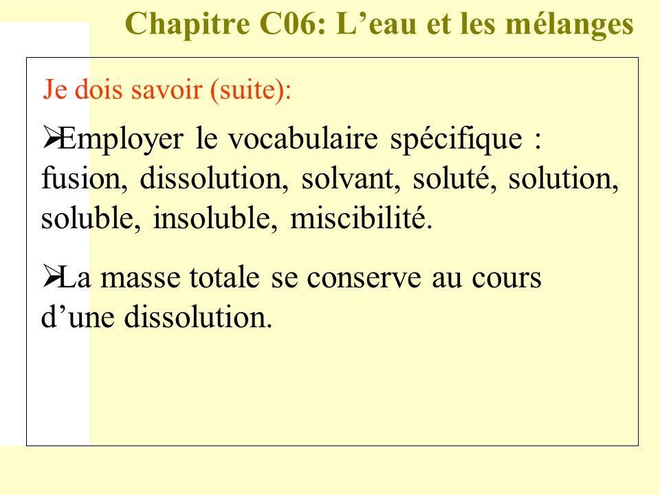 Chapitre C06: Leau et les mélanges Je dois savoir (suite): Employer le vocabulaire spécifique : fusion, dissolution, solvant, soluté, solution, solubl