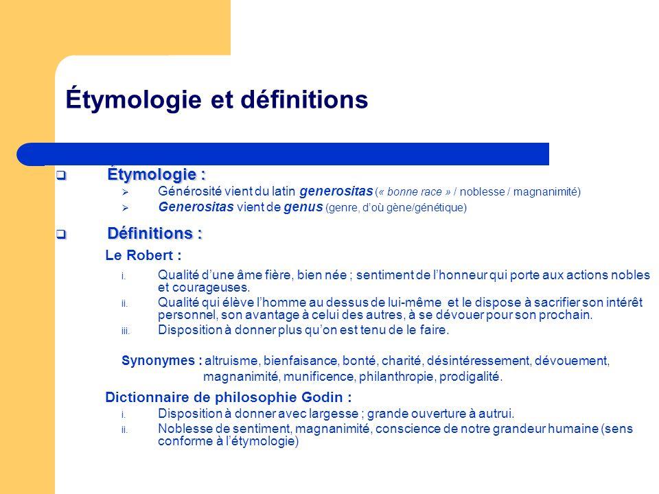 Étymologie et définitions Étymologie : Étymologie : Générosité vient du latin generositas (« bonne race » / noblesse / magnanimité) Generositas vient de genus (genre, doù gène/génétique) Définitions : Définitions : Le Robert : i.