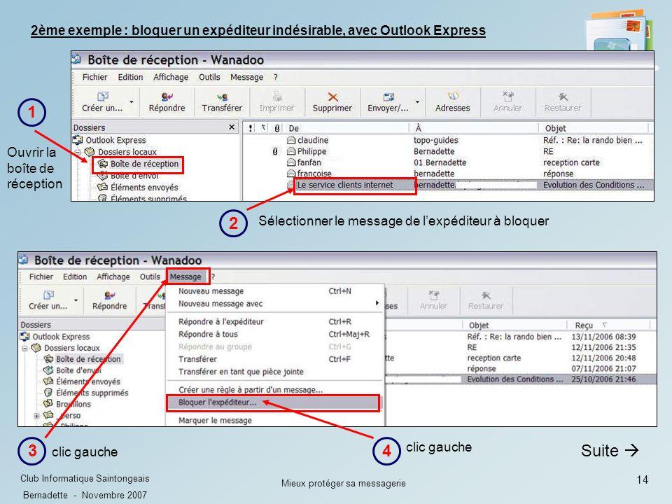 14 Club Informatique Saintongeais Bernadette - Novembre 2007 Mieux protéger sa messagerie Suite 3 clic gauche 4 Ouvrir la boîte de réception 1 Sélectionner le message de lexpéditeur à bloquer 2 2ème exemple : bloquer un expéditeur indésirable, avec Outlook Express