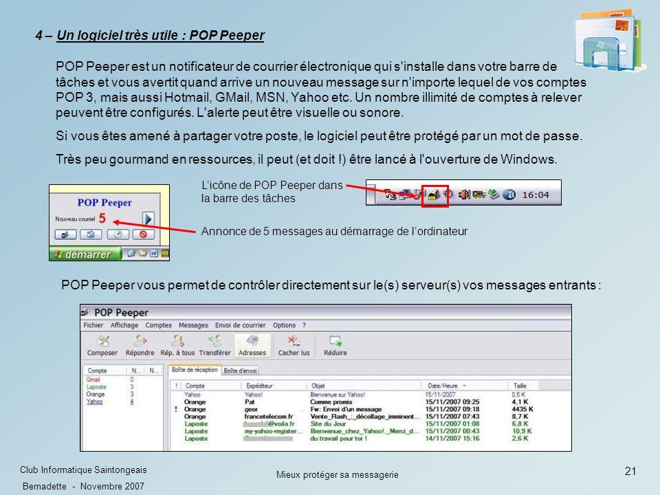 21 Club Informatique Saintongeais Bernadette - Novembre 2007 Mieux protéger sa messagerie POP Peeper est un notificateur de courrier électronique qui s installe dans votre barre de tâches et vous avertit quand arrive un nouveau message sur n importe lequel de vos comptes POP 3, mais aussi Hotmail, GMail, MSN, Yahoo etc.