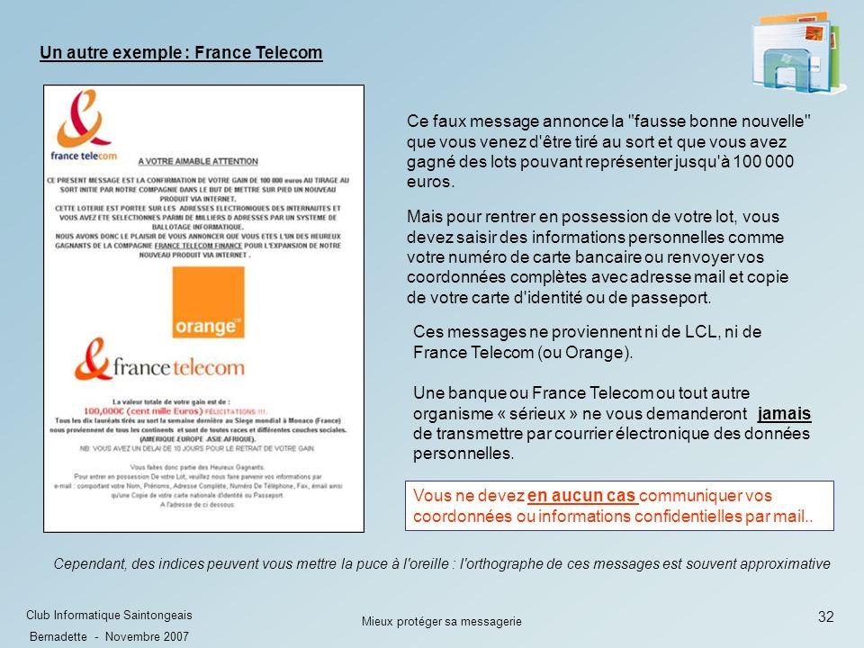32 Club Informatique Saintongeais Bernadette - Novembre 2007 Mieux protéger sa messagerie Un autre exemple : France Telecom Ce faux message annonce la fausse bonne nouvelle que vous venez d être tiré au sort et que vous avez gagné des lots pouvant représenter jusqu à 100 000 euros.
