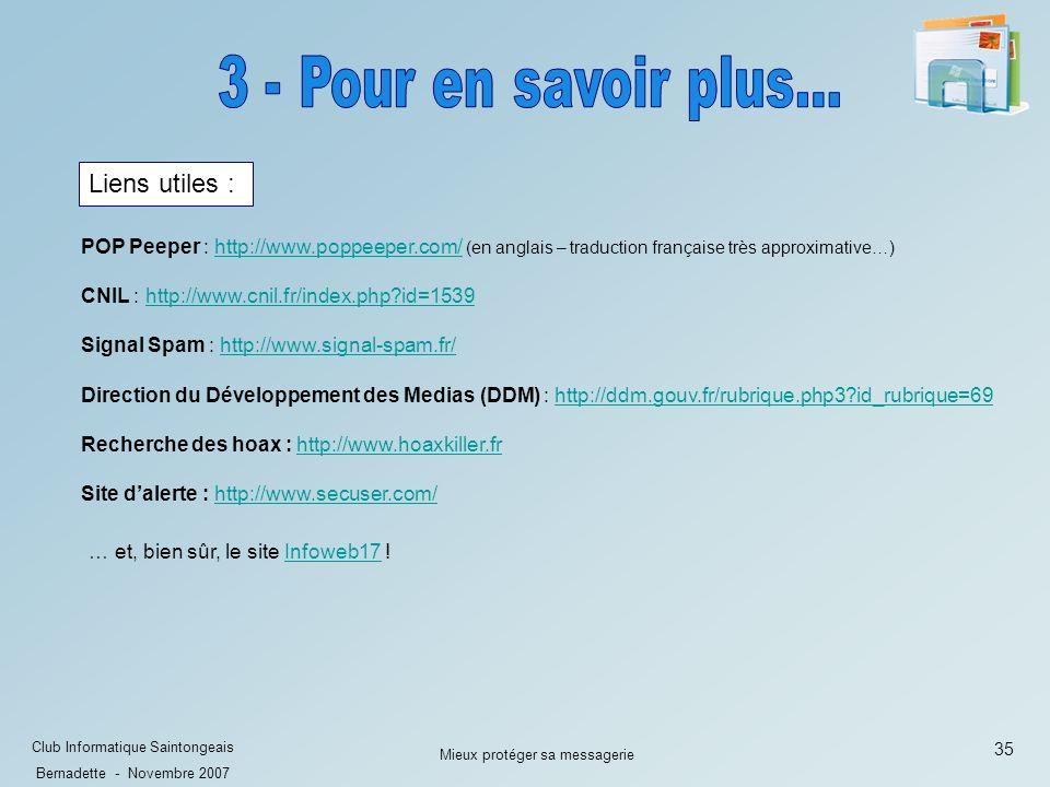 35 Club Informatique Saintongeais Bernadette - Novembre 2007 Mieux protéger sa messagerie Liens utiles : Direction du Développement des Medias (DDM) : http://ddm.gouv.fr/rubrique.php3?id_rubrique=69http://ddm.gouv.fr/rubrique.php3?id_rubrique=69 CNIL : http://www.cnil.fr/index.php?id=1539http://www.cnil.fr/index.php?id=1539 Signal Spam : http://www.signal-spam.fr/http://www.signal-spam.fr/ Recherche des hoax : http://www.hoaxkiller.frhttp://www.hoaxkiller.fr … et, bien sûr, le site Infoweb17 !Infoweb17 Site dalerte : http://www.secuser.com/http://www.secuser.com/ POP Peeper : http://www.poppeeper.com/ (en anglais – traduction française très approximative…)http://www.poppeeper.com/