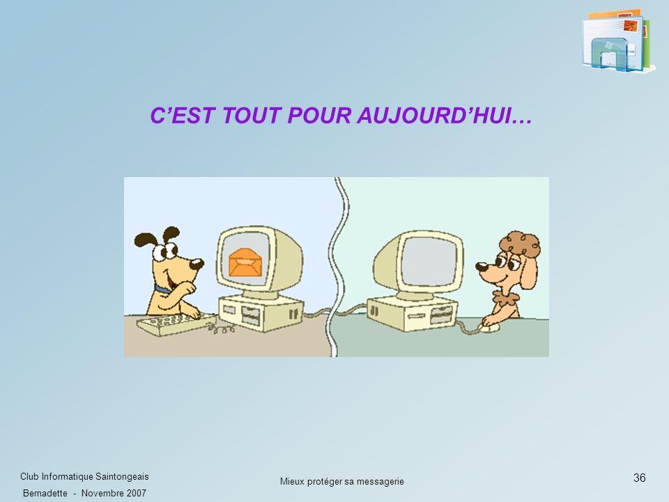 36 Club Informatique Saintongeais Bernadette - Novembre 2007 Mieux protéger sa messagerie CEST TOUT POUR AUJOURDHUI…