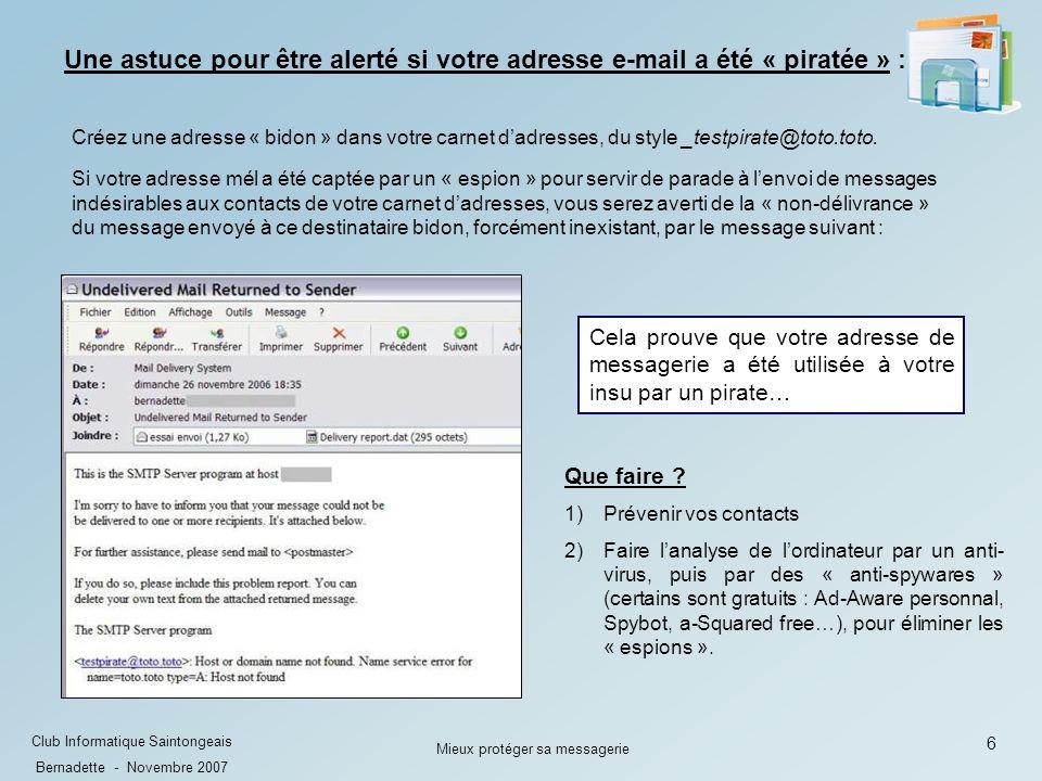 6 Club Informatique Saintongeais Bernadette - Novembre 2007 Mieux protéger sa messagerie Cela prouve que votre adresse de messagerie a été utilisée à votre insu par un pirate… Que faire .