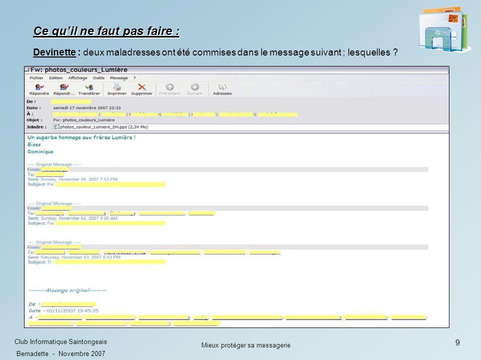 10 Club Informatique Saintongeais Bernadette - Novembre 2007 Mieux protéger sa messagerie Ces adresses sont alors visibles par les destinataires et peuvent être récupérées sans le consentement de leurs détenteurs.