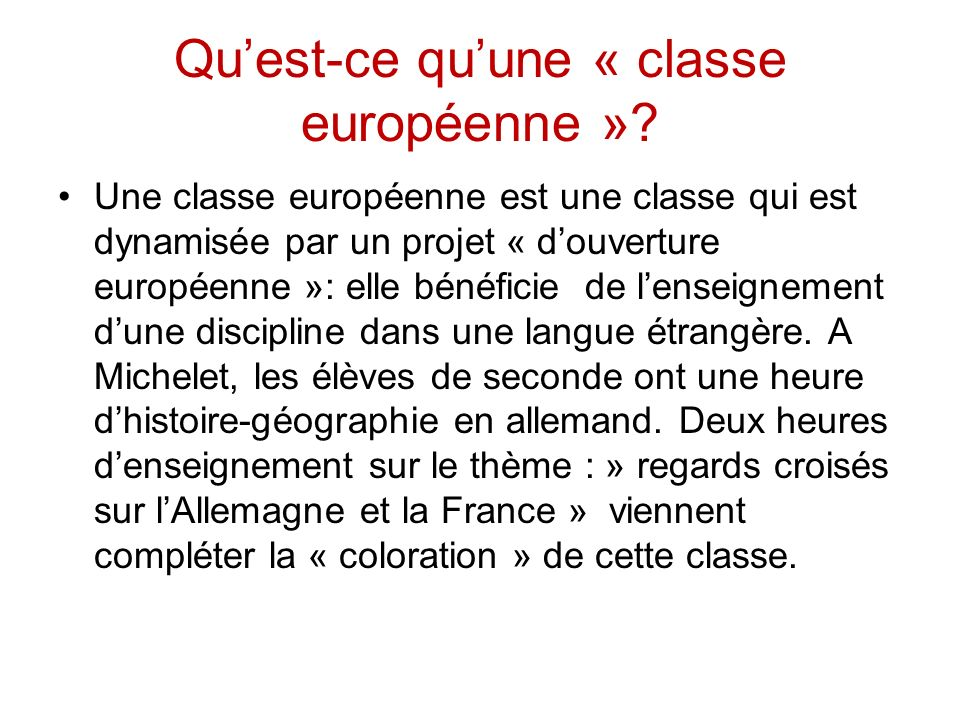 Quest-ce quune « classe européenne »? Une classe européenne est une classe qui est dynamisée par un projet « douverture européenne »: elle bénéficie d
