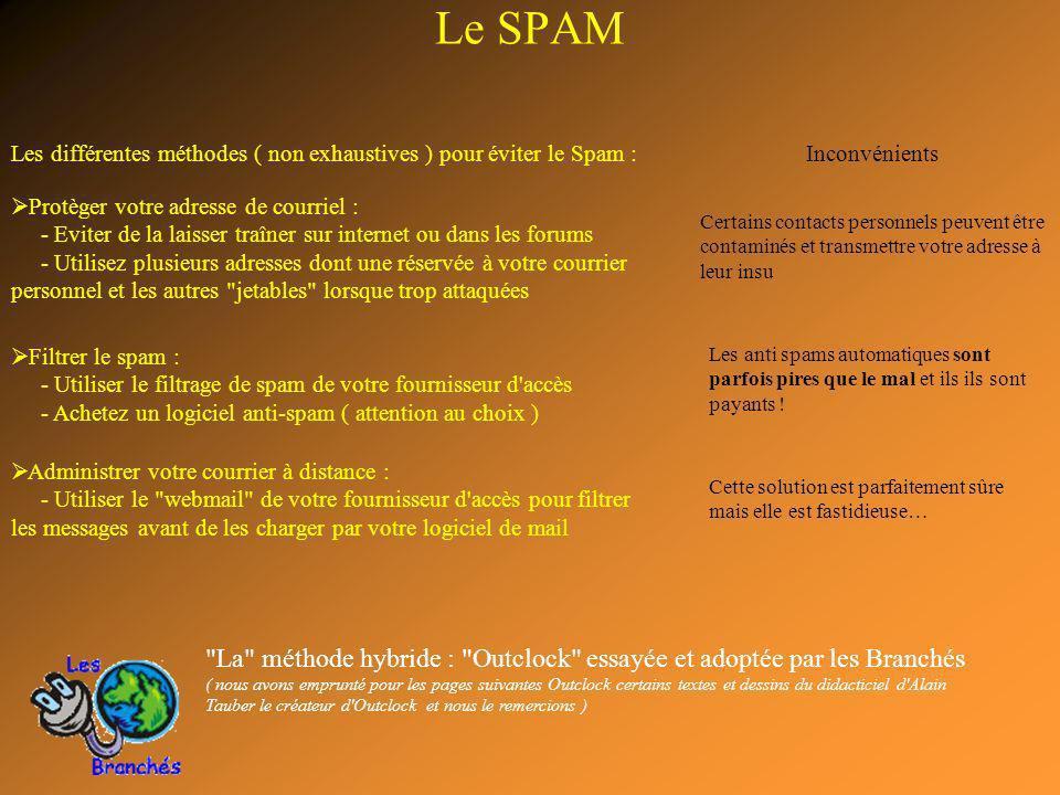 Protèger votre adresse de courriel : - Eviter de la laisser traîner sur internet ou dans les forums - Utilisez plusieurs adresses dont une réservée à votre courrier personnel et les autres jetables lorsque trop attaquées Filtrer le spam : - Utiliser le filtrage de spam de votre fournisseur d accès - Achetez un logiciel anti-spam ( attention au choix ) Administrer votre courrier à distance : - Utiliser le webmail de votre fournisseur d accès pour filtrer les messages avant de les charger par votre logiciel de mail La méthode hybride : Outclock essayée et adoptée par les Branchés ( nous avons emprunté pour les pages suivantes Outclock certains textes et dessins du didacticiel d Alain Tauber le créateur d Outclock et nous le remercions ) Le SPAM Les différentes méthodes ( non exhaustives ) pour éviter le Spam :Inconvénients Certains contacts personnels peuvent être contaminés et transmettre votre adresse à leur insu Les anti spams automatiques sont parfois pires que le mal et ils ils sont payants .