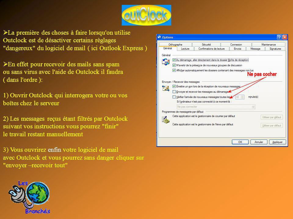 La première des choses à faire lorsqu on utilise Outclock est de désactiver certains règlages dangereux du logiciel de mail ( ici Outlook Express ) En effet pour recevoir des mails sans spam ou sans virus avec l aide de Outclock il faudra ( dans l ordre ): 1) Ouvrir Outclock qui interrogera votre ou vos boîtes chez le serveur 2) Les messages reçus étant filtrés par Outclock suivant vos instructions vous pourrez finir le travail restant manuellement 3) Vous ouvrirez enfin votre logiciel de mail avec Outclock et vous pourrez sans danger cliquer sur envoyer –recevoir tout
