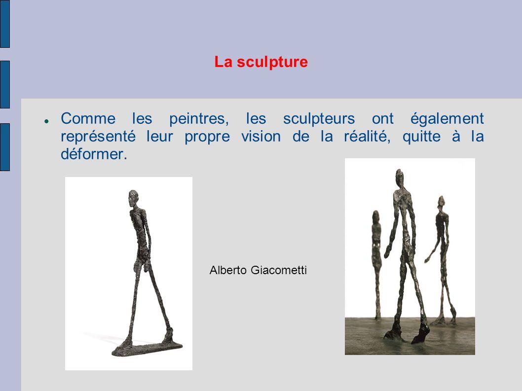 La sculpture Comme les peintres, les sculpteurs ont également représenté leur propre vision de la réalité, quitte à la déformer. Alberto Giacometti