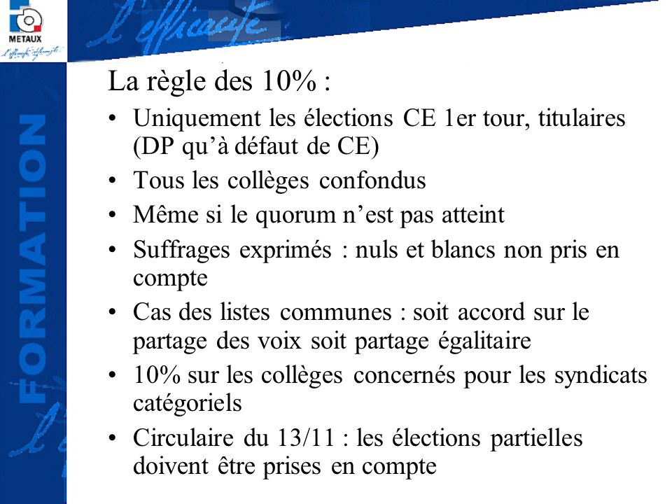 La règle des 10% : Uniquement les élections CE 1er tour, titulaires (DP quà défaut de CE) Tous les collèges confondus Même si le quorum nest pas attei